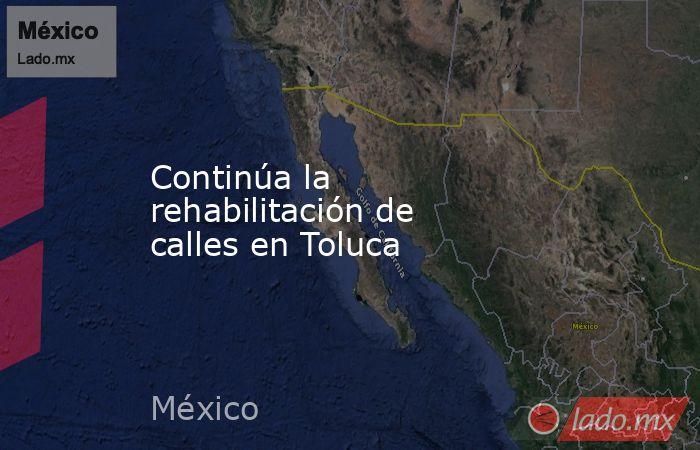 Continúa la rehabilitación de calles en Toluca. Noticias en tiempo real