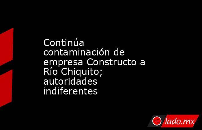 Continúa contaminación de empresa Constructo a Río Chiquito; autoridades indiferentes. Noticias en tiempo real