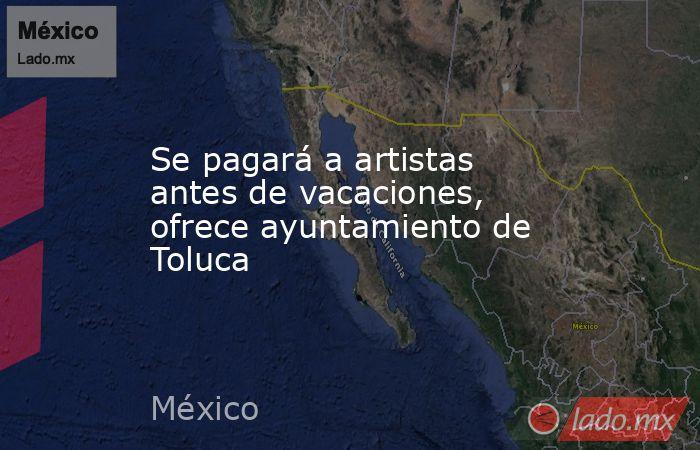 Se pagará a artistas antes de vacaciones, ofrece ayuntamiento de Toluca. Noticias en tiempo real