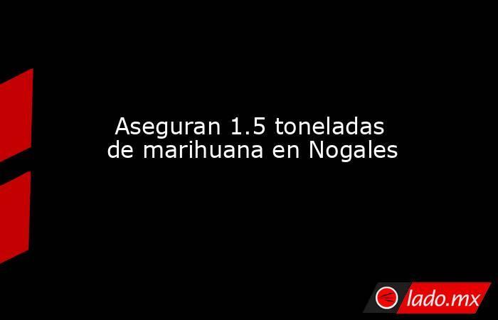 Aseguran 1.5 toneladas de marihuana en Nogales. Noticias en tiempo real