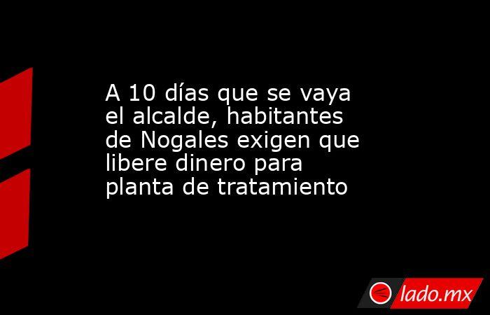 A 10 días que se vaya el alcalde, habitantes de Nogales exigen que libere dinero para planta de tratamiento. Noticias en tiempo real