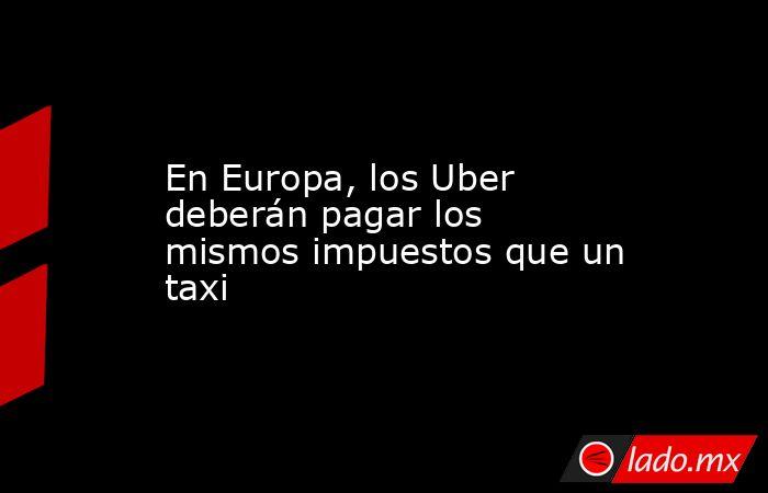 En Europa, los Uber deberán pagar los mismos impuestos que un taxi. Noticias en tiempo real