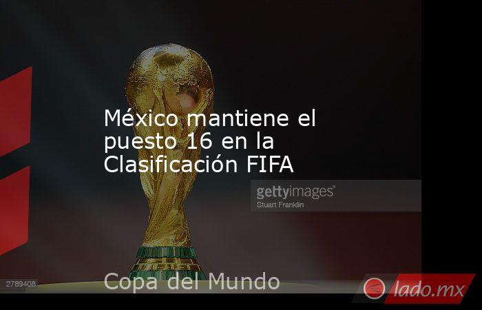 México mantiene el puesto 16 en la Clasificación FIFA. Noticias en tiempo real