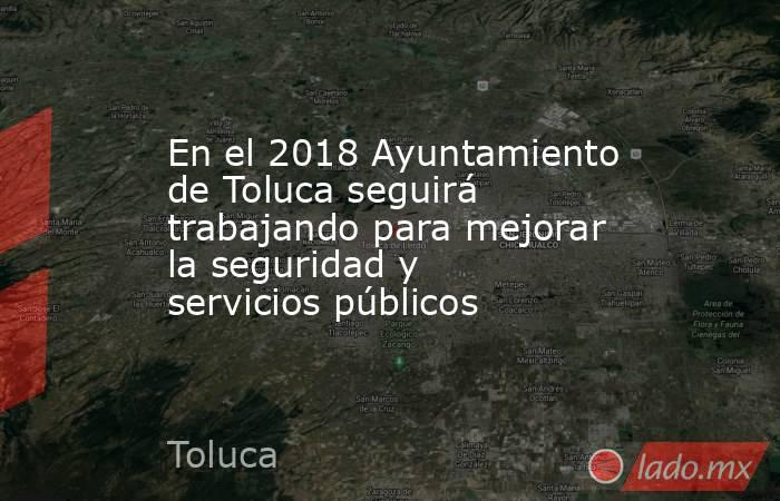 En el 2018 Ayuntamiento de Toluca seguirá trabajando para mejorar la seguridad y servicios públicos. Noticias en tiempo real