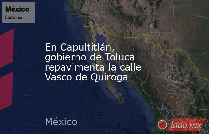 En Capultitlán, gobierno de Toluca repavimenta la calle Vasco de Quiroga. Noticias en tiempo real