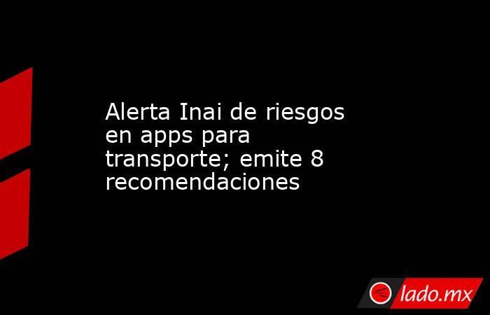 Alerta Inai de riesgos en apps para transporte; emite 8 recomendaciones. Noticias en tiempo real
