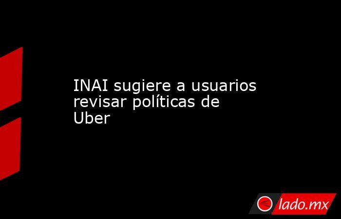 INAI sugiere a usuarios revisar políticas de Uber. Noticias en tiempo real