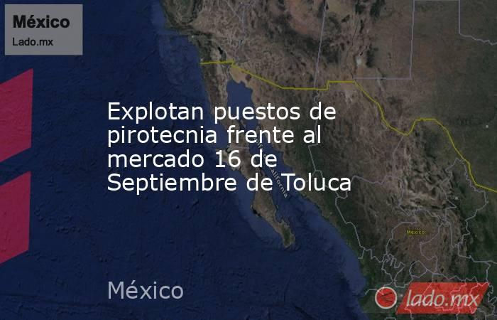 Explotan puestos de pirotecnia frente al mercado 16 de Septiembre de Toluca. Noticias en tiempo real