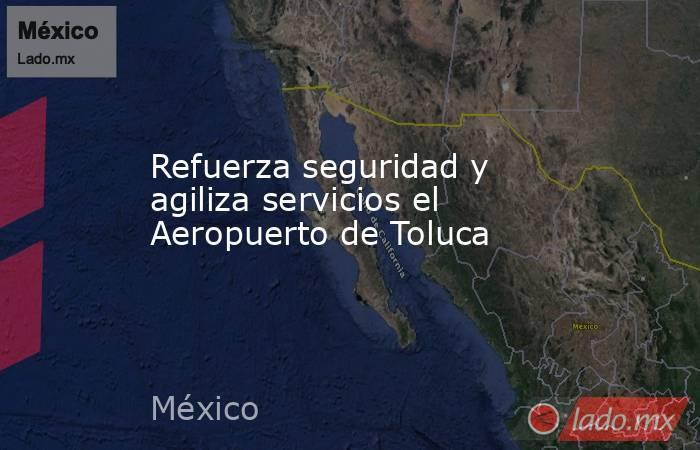 Refuerza seguridad y agiliza servicios el Aeropuerto de Toluca. Noticias en tiempo real