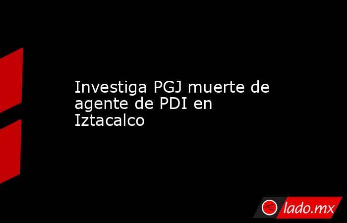 Investiga PGJ muerte de agente de PDI en Iztacalco. Noticias en tiempo real