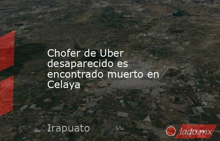 Chofer de Uber desaparecido es encontrado muerto en Celaya. Noticias en tiempo real