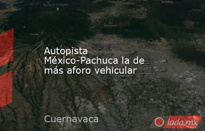 Autopista México-Pachuca la de más aforo vehicular. Noticias en tiempo real