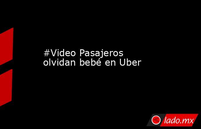 #Video Pasajeros olvidan bebé en Uber. Noticias en tiempo real