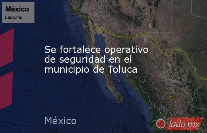 Se fortalece operativo de seguridad en el municipio de Toluca. Noticias en tiempo real