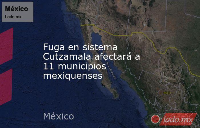 Fuga en sistema Cutzamala afectará a 11 municipios mexiquenses. Noticias en tiempo real