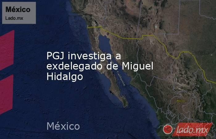 PGJ investiga a exdelegado de Miguel Hidalgo. Noticias en tiempo real