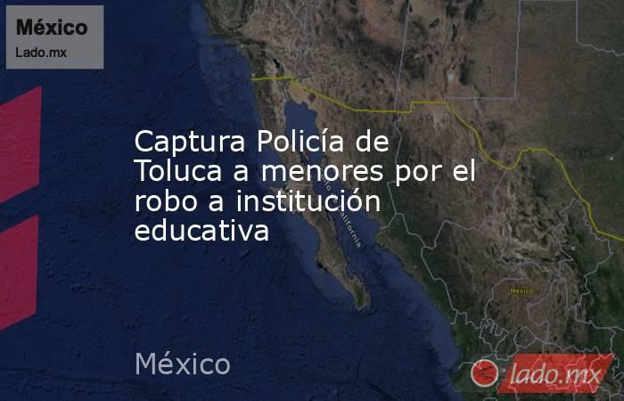 Captura Policía de Toluca a menores por el robo a institución educativa. Noticias en tiempo real