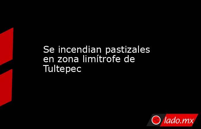 Se incendian pastizales en zona limítrofe de Tultepec. Noticias en tiempo real