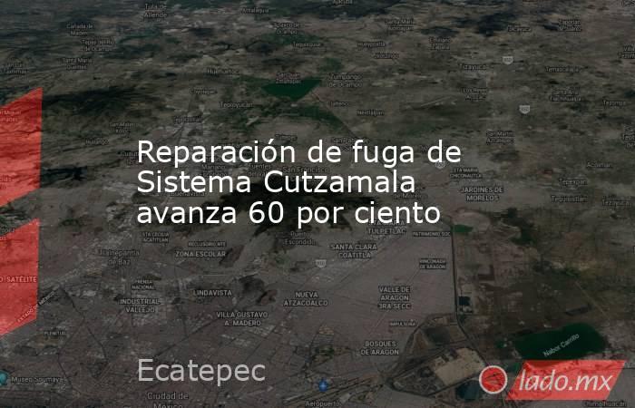 Reparación de fuga de Sistema Cutzamala avanza 60 por ciento. Noticias en tiempo real