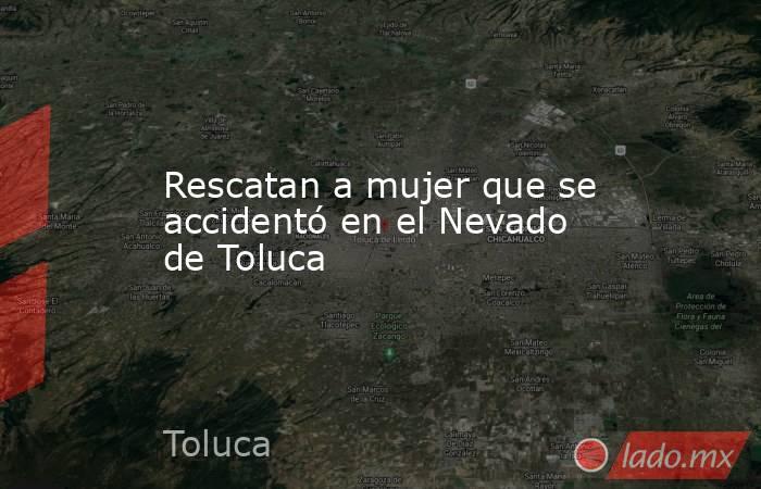 Rescatan a mujer que se accidentó en el Nevado de Toluca. Noticias en tiempo real