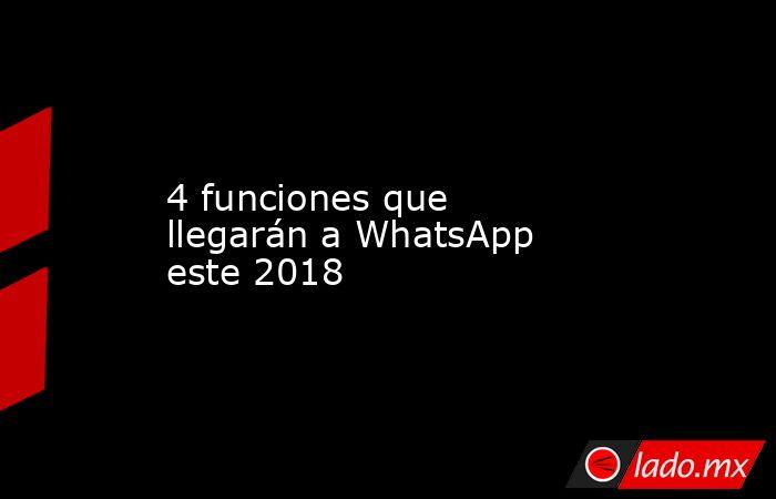 4 funciones que llegarán a WhatsApp este 2018. Noticias en tiempo real