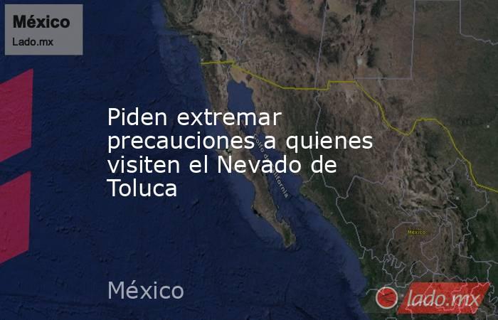 Piden extremar precauciones a quienes visiten el Nevado de Toluca. Noticias en tiempo real