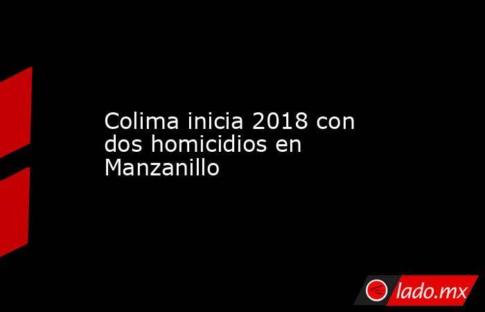 Colima inicia 2018 con dos homicidios en Manzanillo. Noticias en tiempo real