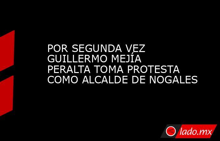 POR SEGUNDA VEZ GUILLERMO MEJÍA PERALTA TOMA PROTESTA COMO ALCALDE DE NOGALES. Noticias en tiempo real