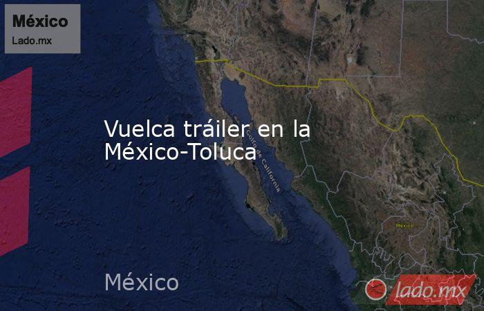 Vuelca tráiler en la México-Toluca. Noticias en tiempo real