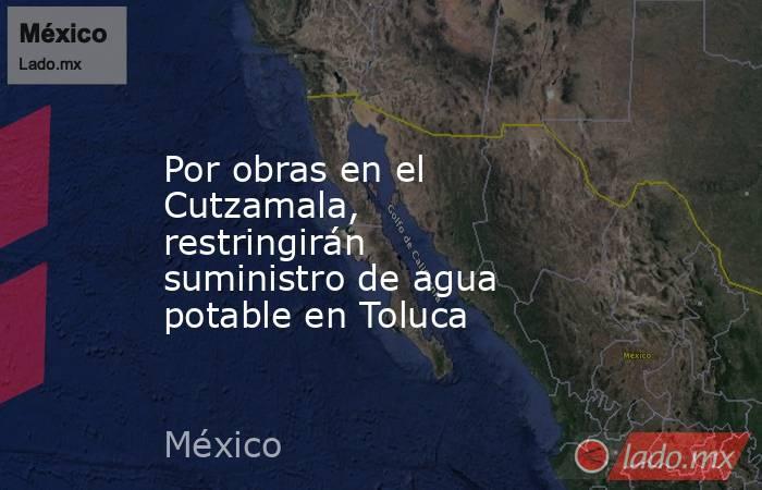 Por obras en el Cutzamala, restringirán suministro de agua potable en Toluca. Noticias en tiempo real