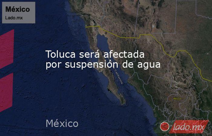 Toluca será afectada por suspensión de agua. Noticias en tiempo real
