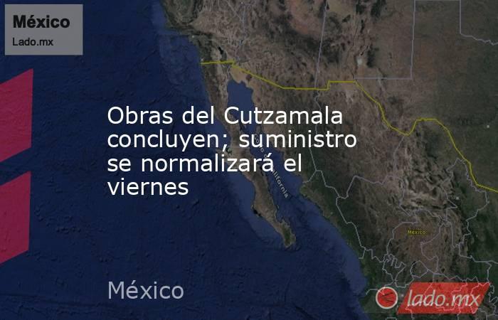 Obras del Cutzamala concluyen; suministro se normalizará el viernes. Noticias en tiempo real