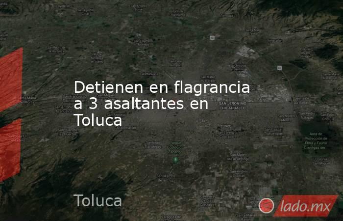 Detienen en flagrancia a 3 asaltantes en Toluca. Noticias en tiempo real