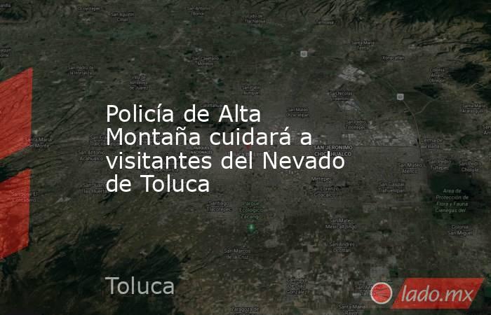 Policía de Alta Montaña cuidará a visitantes del Nevado de Toluca. Noticias en tiempo real