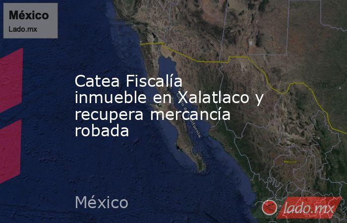 Catea Fiscalía inmueble en Xalatlaco y recupera mercancía robada. Noticias en tiempo real