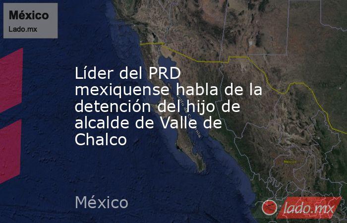 Líder del PRD mexiquense habla de la detención del hijo de alcalde de Valle de Chalco. Noticias en tiempo real