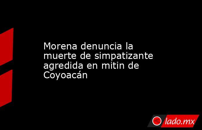 Morena denuncia la muerte de simpatizante agredida en mitin de Coyoacán. Noticias en tiempo real