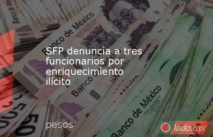 SFP denuncia a tres funcionarios por enriquecimiento ilícito. Noticias en tiempo real