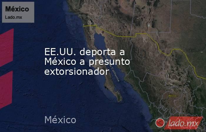 EE.UU. deporta a México a presunto extorsionador. Noticias en tiempo real