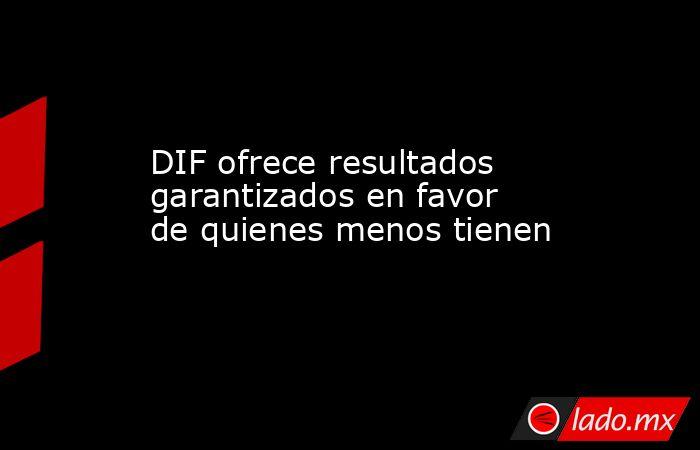 DIF ofrece resultados garantizados en favor de quienes menos tienen. Noticias en tiempo real