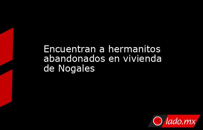 Encuentran a hermanitos abandonados en vivienda de Nogales. Noticias en tiempo real