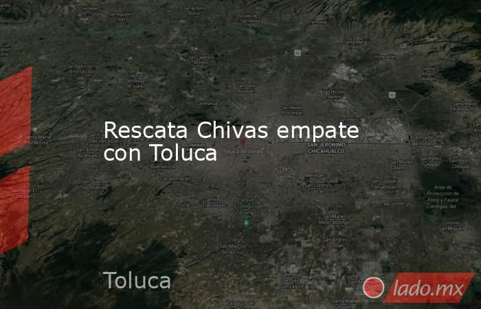 Rescata Chivas empate con Toluca. Noticias en tiempo real