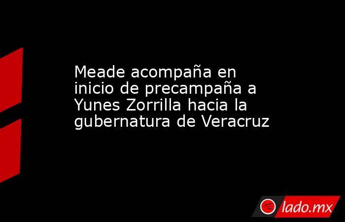 Meade acompaña en inicio de precampaña a Yunes Zorrilla hacia la gubernatura de Veracruz. Noticias en tiempo real