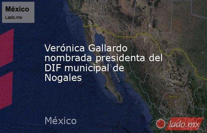 Verónica Gallardo nombrada presidenta del DIF municipal de Nogales. Noticias en tiempo real