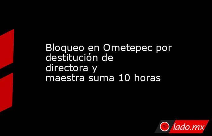 Bloqueo en Ometepec por destitución de directora y maestrasuma 10 horas. Noticias en tiempo real