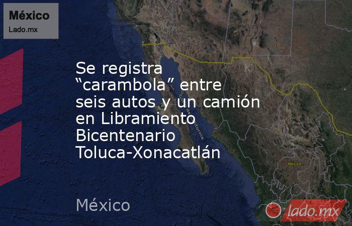 """Se registra """"carambola"""" entre seis autos y un camión en Libramiento Bicentenario Toluca-Xonacatlán. Noticias en tiempo real"""