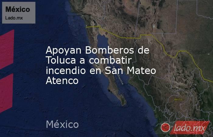 Apoyan Bomberos de Toluca a combatir incendio en San Mateo Atenco. Noticias en tiempo real