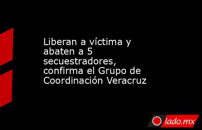 Liberan a víctima y abaten a 5 secuestradores, confirma el Grupo de Coordinación Veracruz. Noticias en tiempo real