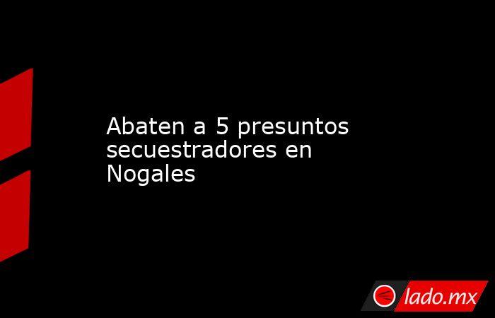 Abaten a 5 presuntos secuestradores en Nogales. Noticias en tiempo real