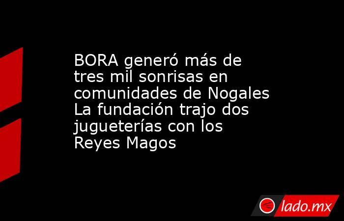 BORA generó más de tres mil sonrisas en comunidades de Nogales La fundación trajo dos jugueterías con los Reyes Magos. Noticias en tiempo real